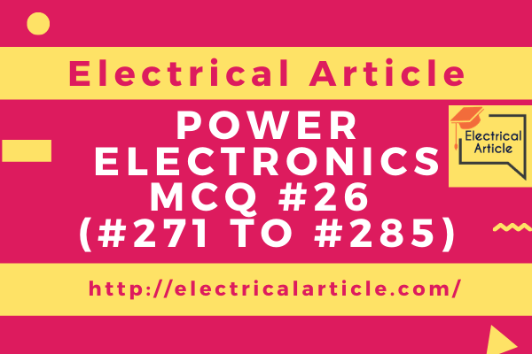 Power Electronics MCQ #26 (#271 to #285)